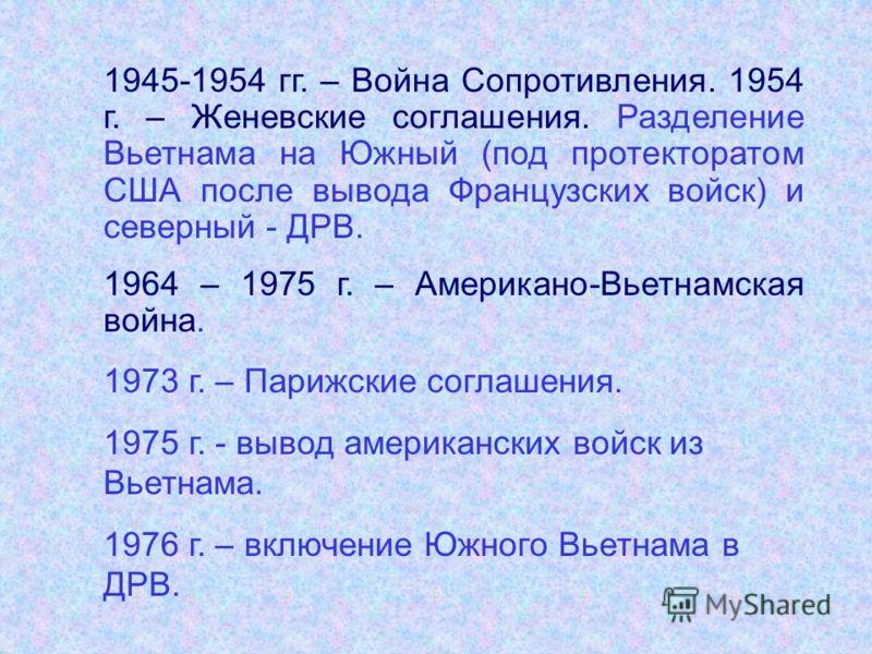 1945-1954 гг. – Война Сопротивления. 1954 г. – Женевские соглашения. Разделение Вьетнама на Южный (под протекторатом США после вывода Французских войск) и северный - ДРВ. 1964 – 1975 г. – Американо-Вьетнамская война. 1973 г. – Парижские соглашения. 1
