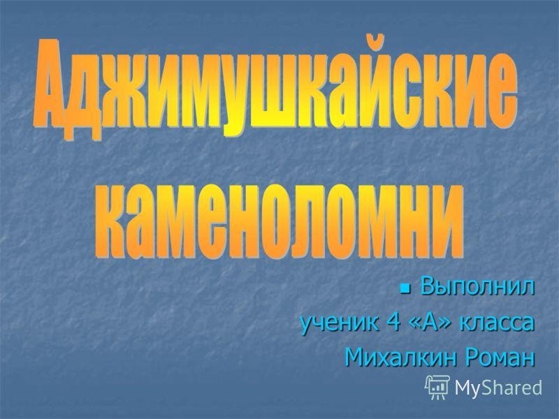 Выполнил Выполнил ученик 4 «А» класса Михалкин Роман