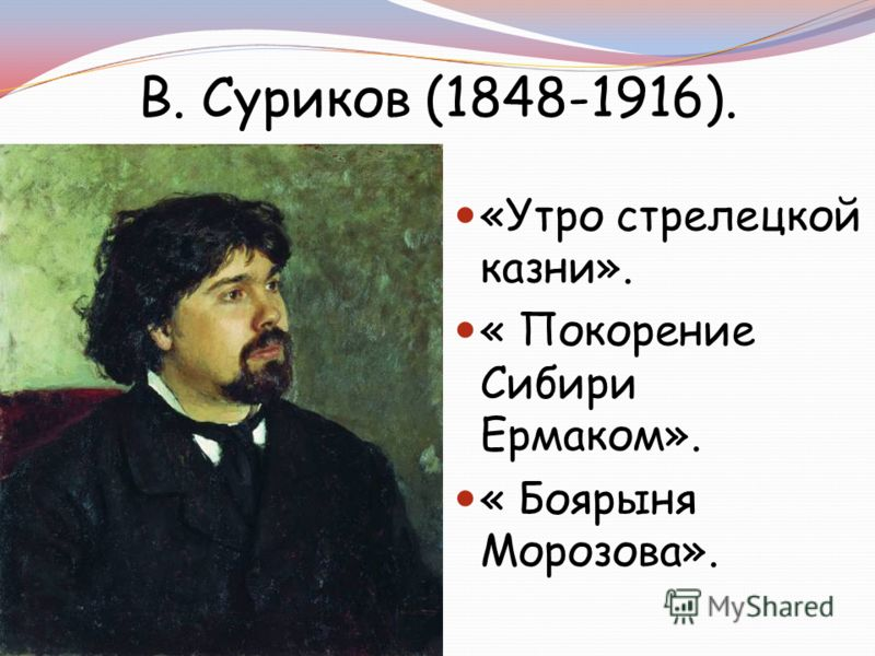 «Утро стрелецкой казни». « Покорение Сибири Ермаком». « Боярыня Морозова». В. Суриков (1848-1916).