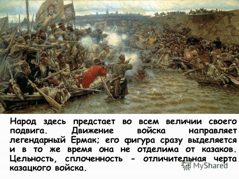 Народ здесь предстает во всем величии своего подвига. Движение войска направляет легендарный Ермак; его фигура сразу выделяется и в то же время она не отделима от казаков. Цельность, сплоченность - отличительная черта казацкого войска.