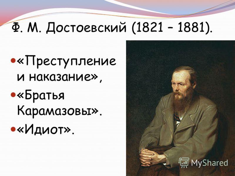 Ф. М. Достоевский (1821 – 1881). «Преступление и наказание», «Братья Карамазовы». «Идиот».