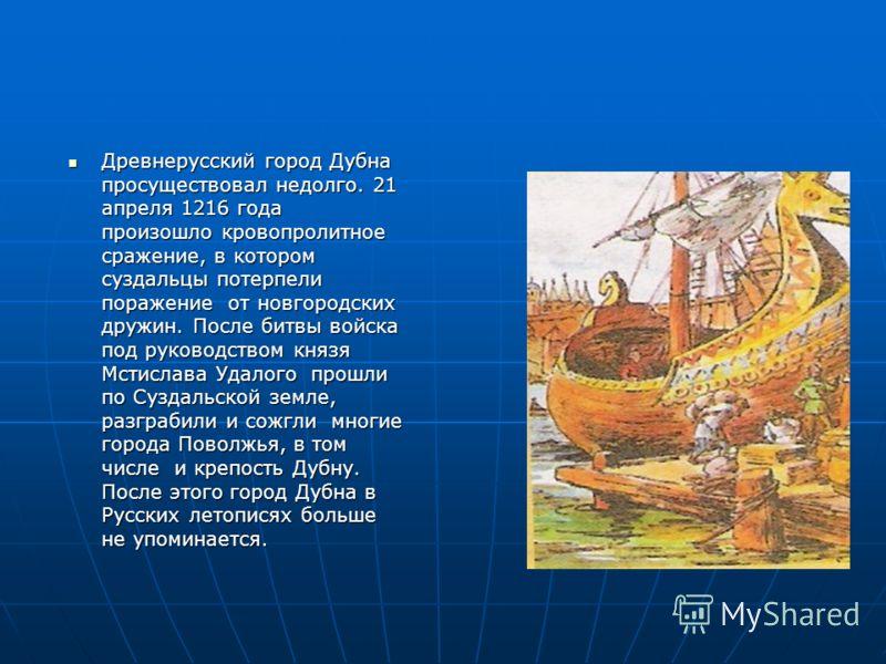 Древнерусский город Дубна просуществовал недолго. 21 апреля 1216 года произошло кровопролитное сражение, в котором суздальцы потерпели поражение от новгородских дружин. После битвы войска под руководством князя Мстислава Удалого прошли по Суздальской
