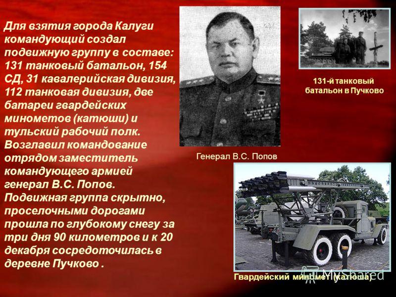 Для взятия города Калуги командующий создал подвижную группу в составе: 131 танковый батальон, 154 СД, 31 кавалерийская дивизия, 112 танковая дивизия, две батареи гвардейских минометов (катюши) и тульский рабочий полк. Возглавил командование отрядом