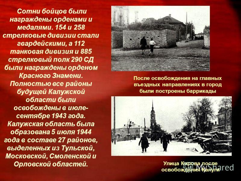Сотни бойцов были награждены орденами и медалями. 154 и 258 стрелковые дивизии стали гвардейскими, а 112 танковая дивизия и 885 стрелковый полк 290 СД были награждены орденом Красного Знамени. Полностью все районы будущей Калужской области были освоб
