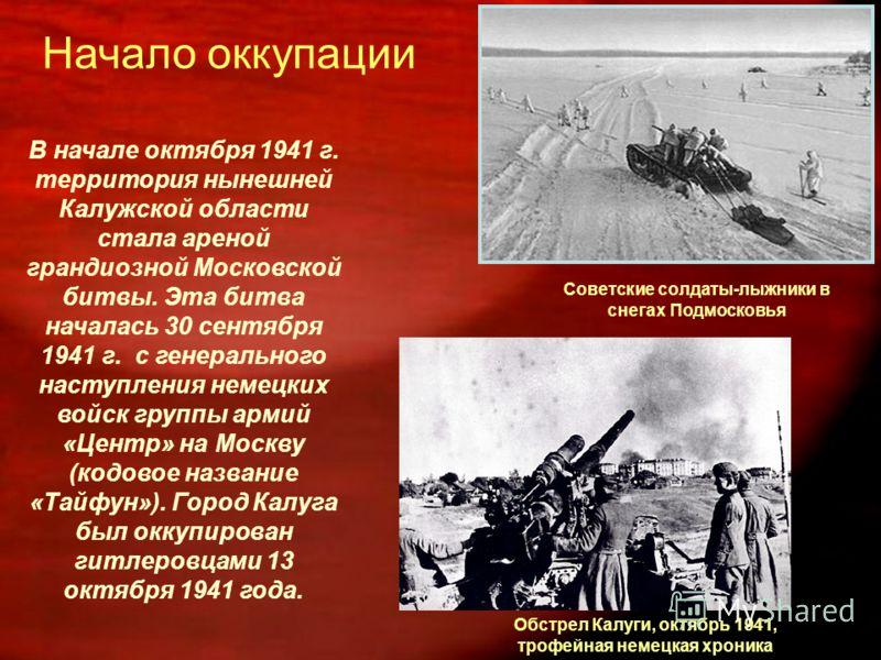 Начало оккупации В начале октября 1941 г. территория нынешней Калужской области стала ареной грандиозной Московской битвы. Эта битва началась 30 сентября 1941 г. с генерального наступления немецких войск группы армий «Центр» на Москву (кодовое назван