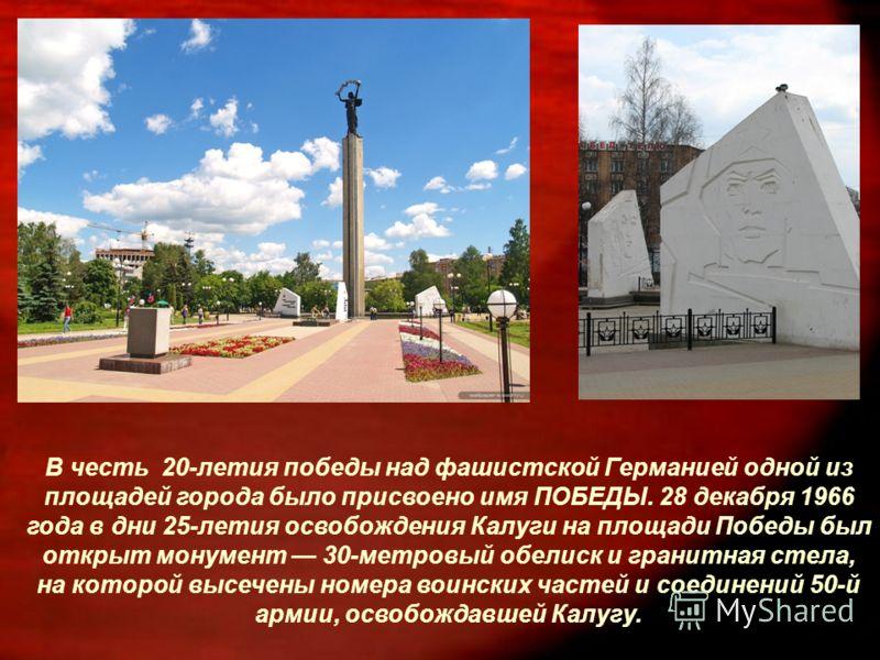 В честь 20-летия победы над фашистской Германией одной из площадей города было присвоено имя ПОБЕДЫ. 28 декабря 1966 года в дни 25-летия освобождения Калуги на площади Победы был открыт монумент 30-метровый обелиск и гранитная стела, на которой высеч