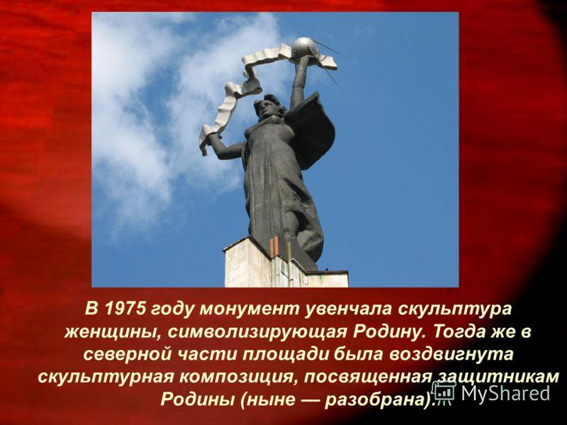 В 1975 году монумент увенчала скульптура женщины, символизирующая Родину. Тогда же в северной части площади была воздвигнута скульптурная композиция, посвященная защитникам Родины (ныне разобрана).