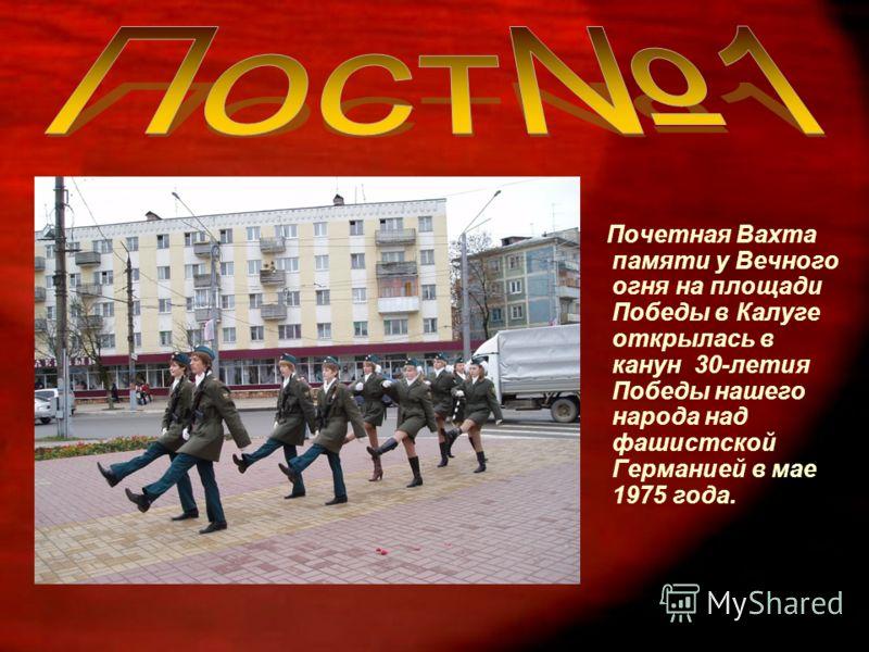 Почетная Вахта памяти у Вечного огня на площади Победы в Калуге открылась в канун 30-летия Победы нашего народа над фашистской Германией в мае 1975 года.