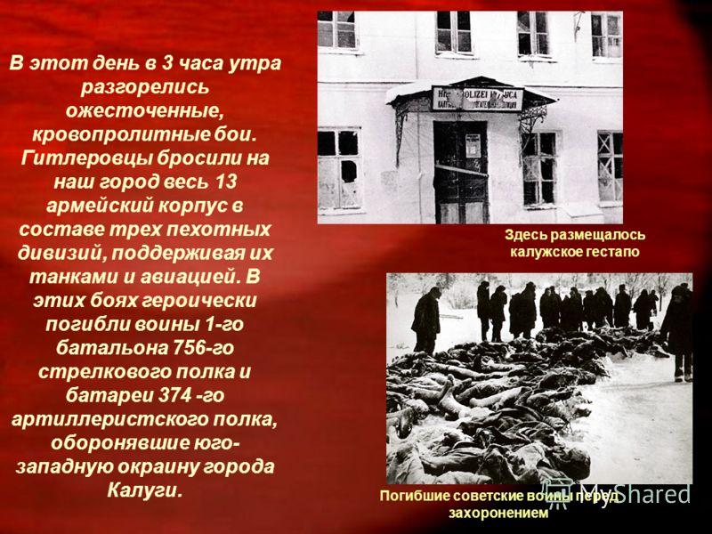 В этот день в 3 часа утра разгорелись ожесточенные, кровопролитные бои. Гитлеровцы бросили на наш город весь 13 армейский корпус в составе трех пехотных дивизий, поддерживая их танками и авиацией. В этих боях героически погибли воины 1-го батальона 7