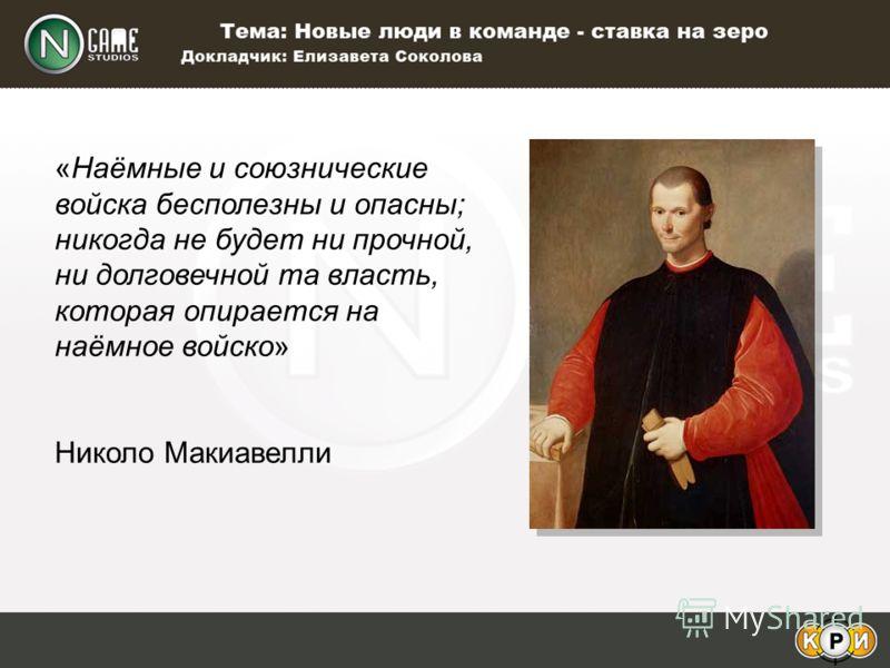 «Наёмные и союзнические войска бесполезны и опасны; никогда не будет ни прочной, ни долговечной та власть, которая опирается на наёмное войско» Николо Макиавелли