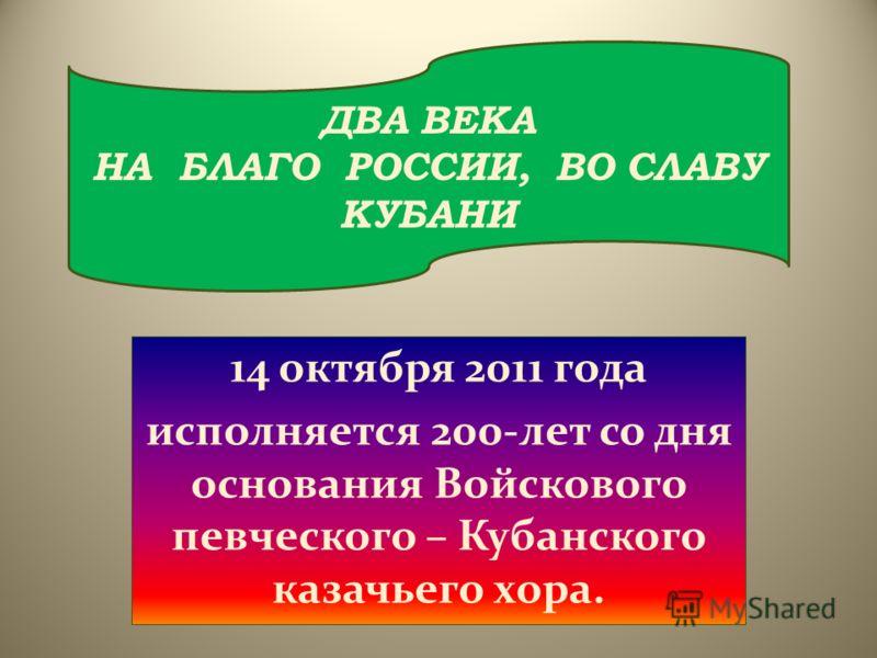 14 октября 2011 года исполняется 200-лет со дня основания Войскового певческого – Кубанского казачьего хора. ДВА ВЕКА НА БЛАГО РОССИИ, ВО СЛАВУ КУБАНИ