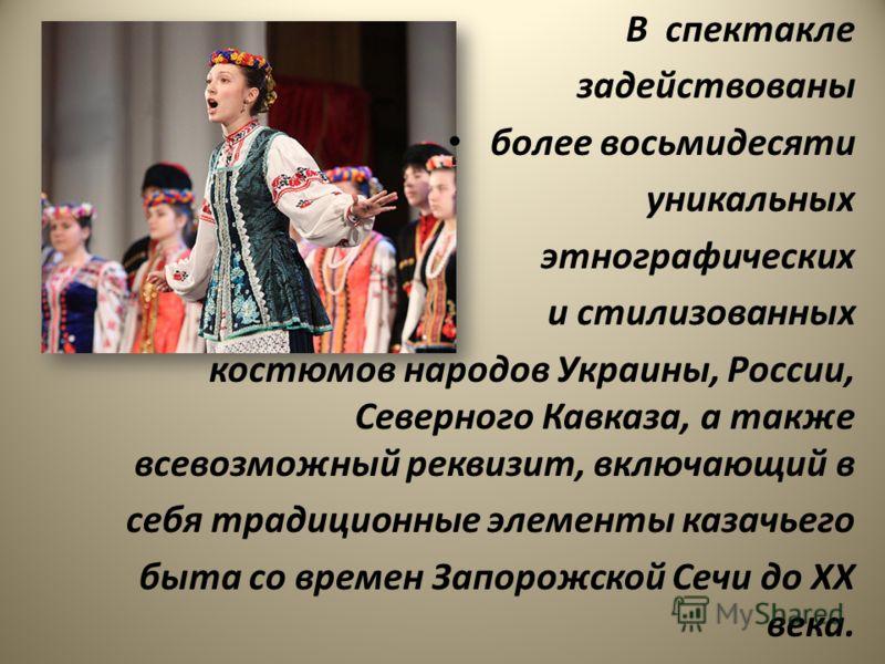 В спектакле задействованы более восьмидесяти уникальных этнографических и стилизованных костюмов народов Украины, России, Северного Кавказа, а также всевозможный реквизит, включающий в себя традиционные элементы казачьего быта со времен Запорожской С