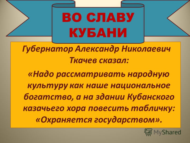 Губернатор Александр Николаевич Ткачев сказал: «Надо рассматривать народную культуру как наше национальное богатство, а на здании Кубанского казачьего хора повесить табличку: «Охраняется государством». ВО СЛАВУ КУБАНИ