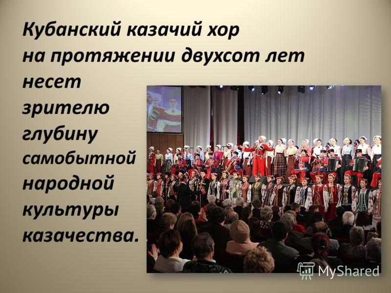 Кубанский казачий хор на протяжении двухсот лет несет зрителю глубину самобытной народной культуры казачества.
