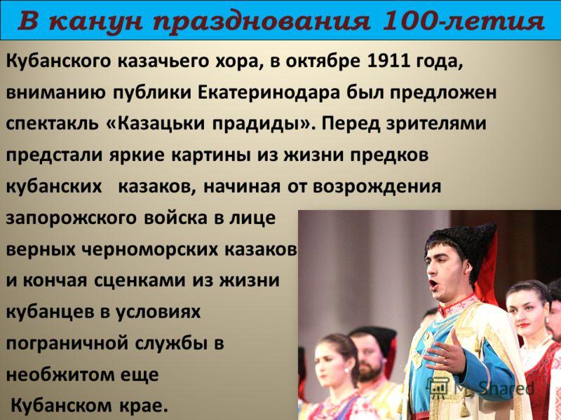 В канун празднования 100-летия Кубанского казачьего хора, в октябре 1911 года, вниманию публики Екатеринодара был предложен спектакль «Казацьки прадиды». Перед зрителями предстали яркие картины из жизни предков кубанских казаков, начиная от возрожден