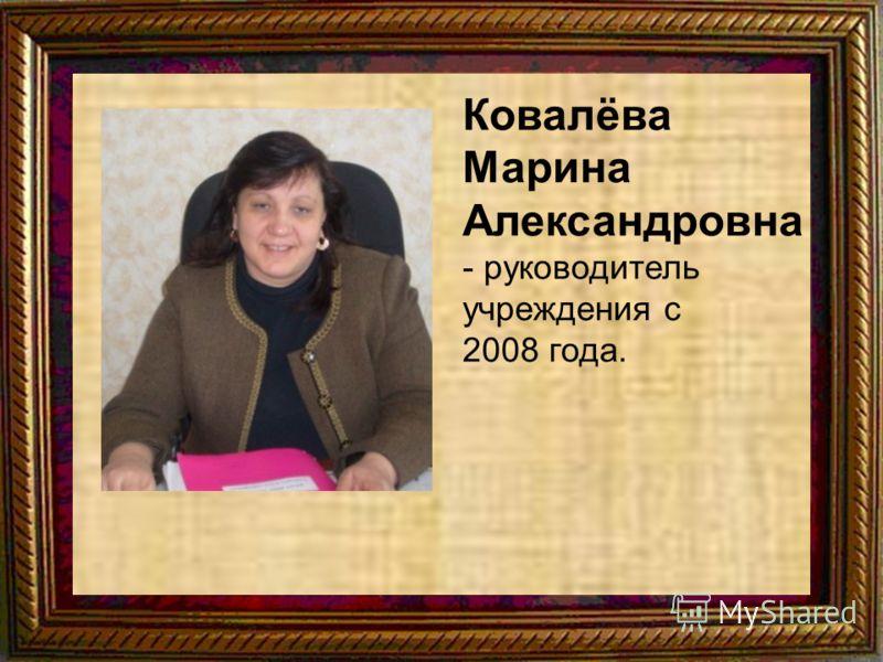 Ковалёва Марина Александровна - руководитель учреждения с 2008 года.