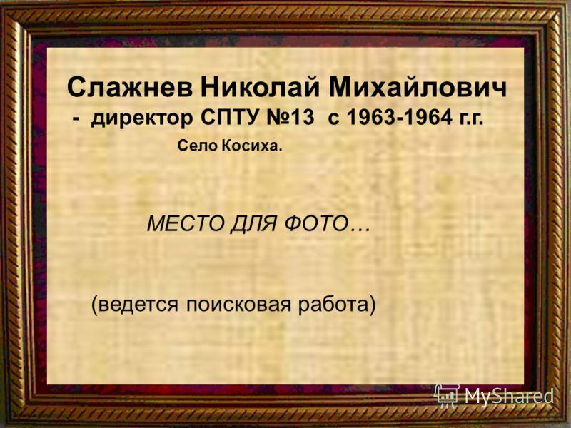 Слажнев Николай Михайлович - директор СПТУ 13 с 1963-1964 г.г. Село Косиха. МЕСТО ДЛЯ ФОТО… (ведется поисковая работа)