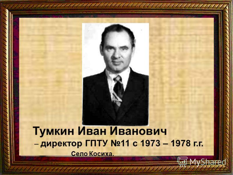 Тумкин Иван Иванович – директор ГПТУ 11 с 1973 – 1978 г.г. Село Косиха.