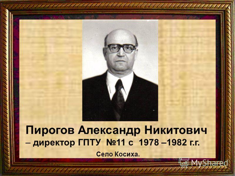 Пирогов Александр Никитович – директор ГПТУ 11 с 1978 –1982 г.г. Село Косиха.