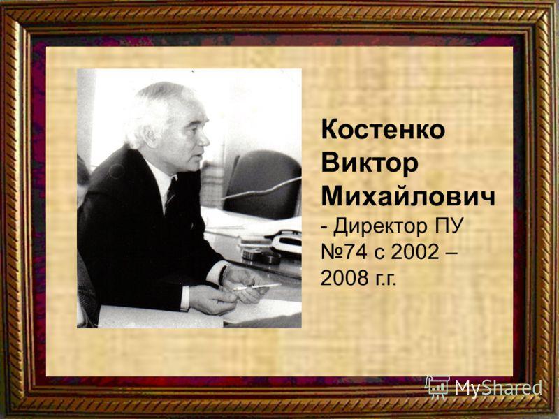 Костенкео Костенко Виктор Михайлович - Директор ПУ 74 с 2002 – 2008 г.г.