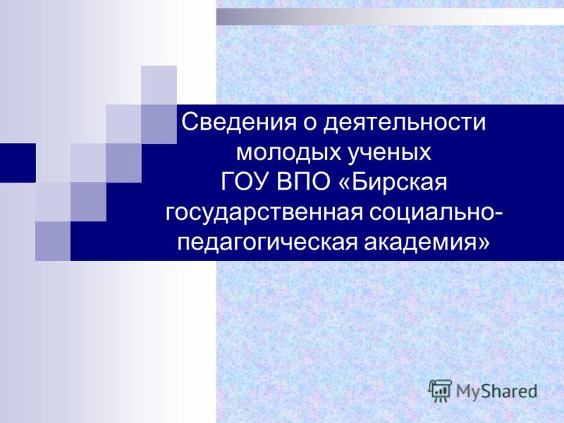 Сведения о деятельности молодых ученых ГОУ ВПО «Бирская государственная социально- педагогическая академия»