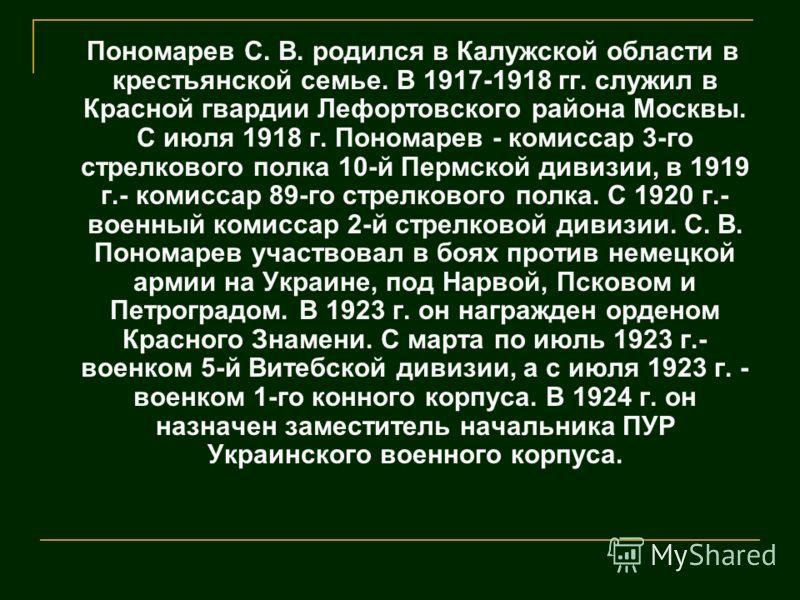 Пономарев С. В. родился в Калужской области в крестьянской семье. В 1917-1918 гг. служил в Красной гвардии Лефортовского района Москвы. С июля 1918 г. Пономарев - комиссар 3-го стрелкового полка 10-й Пермской дивизии, в 1919 г.- комиссар 89-го стрелк