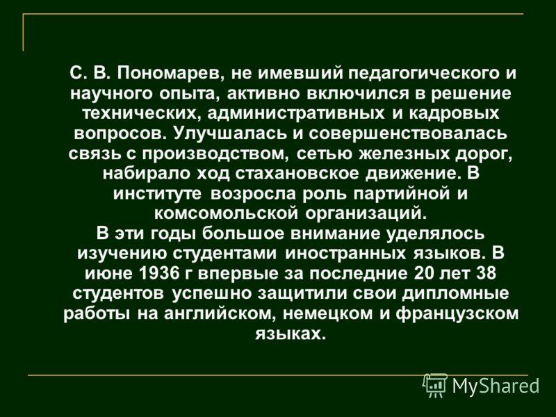 С. В. Пономарев, не имевший педагогического и научного опыта, активно включился в решение технических, административных и кадровых вопросов. Улучшалась и совершенствовалась связь с производством, сетью железных дорог, набирало ход стахановское движен