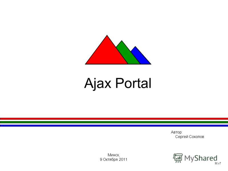 Ajax Portal Автор: Сергей Соколов Минск, 9 Октября 2011 M.v7