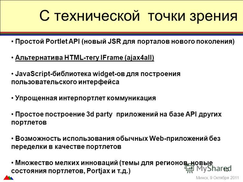 С технической точки зрения Минск, 9 Октября 2011 Простой Portlet API (новый JSR для порталов нового поколения) Альтернатива HTML-тегу IFrame (ajax4all) JavaScript-библиотека widget-ов для построения пользовательского интерфейса Упрощенная интерпортле
