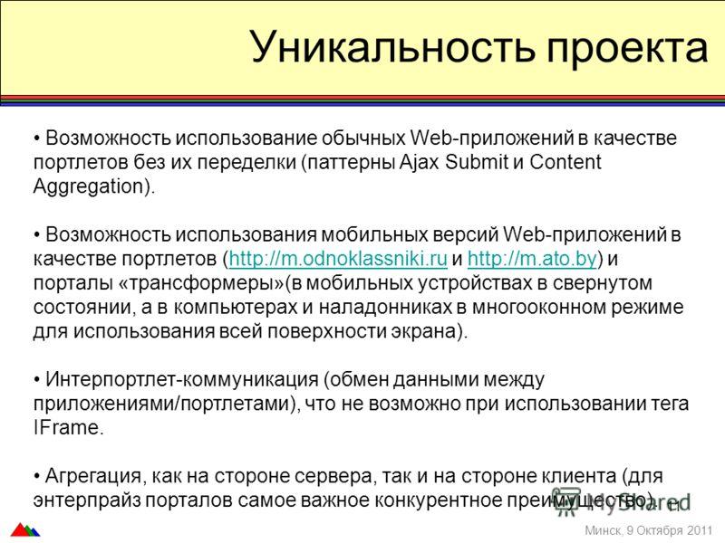 Уникальность проекта Минск, 9 Октября 2011 Возможность использование обычных Web-приложений в качестве портлетов без их переделки (паттерны Ajax Submit и Content Aggregation). Возможность использования мобильных версий Web-приложений в качестве портл