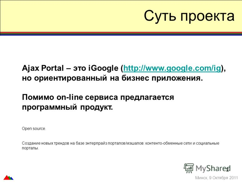2 Суть проекта Минск, 9 Октября 2011 Ajax Portal – это iGoogle (http://www.google.com/ig), но ориентированный на бизнес приложения.http://www.google.com/ig Помимо on-line сервиса предлагается программный продукт. Open source. Создание новых трендов н
