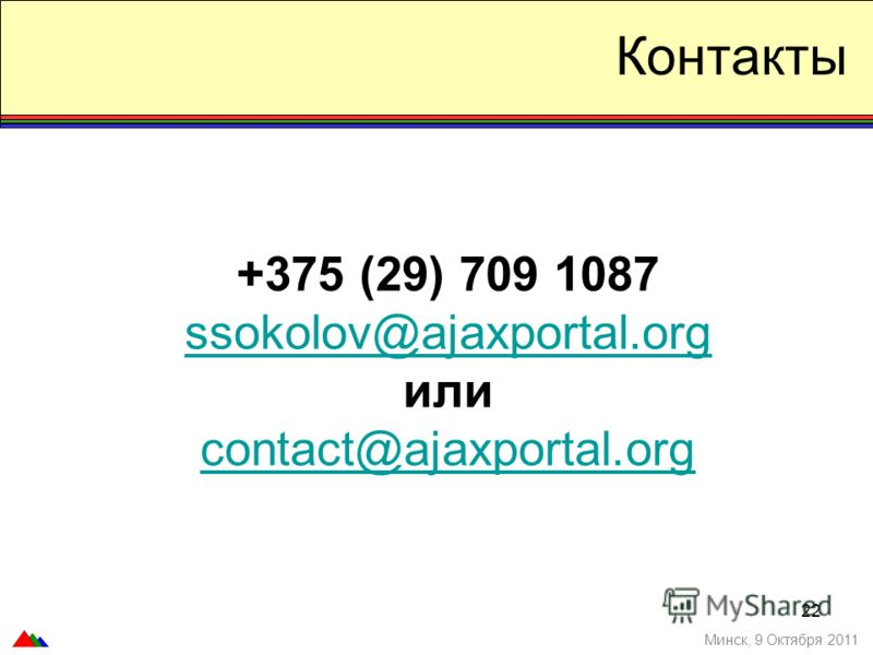 22 Контакты +375 (29) 709 1087 ssokolov@ajaxportal.org или contact@ajaxportal.org Минск, 9 Октября 2011