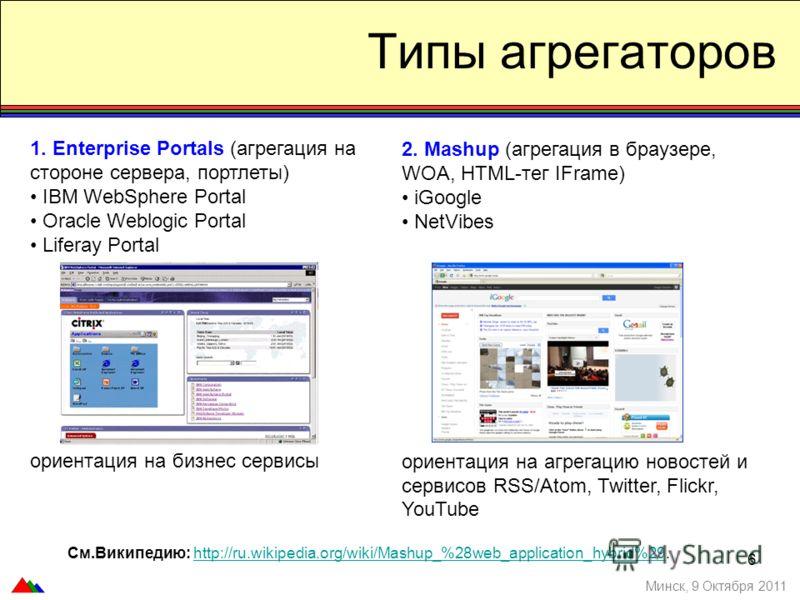 6 Типы агрегаторов 1. Enterprise Portals (агрегация на стороне сервера, портлеты) IBM WebSphere Portal Oracle Weblogic Portal Liferay Portal ориентация на бизнес сервисы Минск, 9 Октября 2011 2. Mashup (агрегация в браузере, WOA, HTML-тег IFrame) iGo