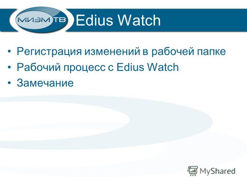 Edius Watch Регистрация изменений в рабочей папке Рабочий процесс с Edius Watch Замечание