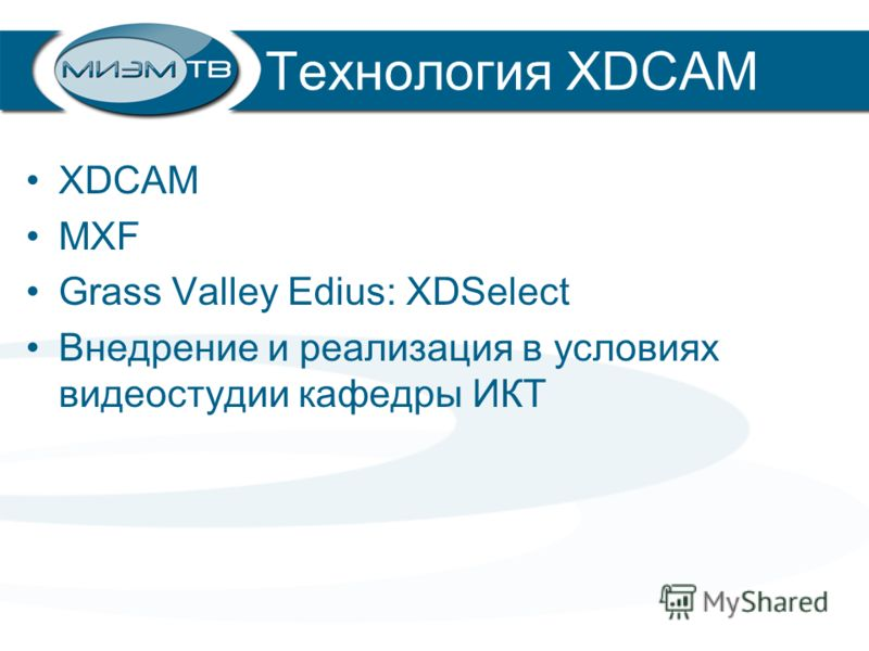 Технология XDCAM XDCAM MXF Grass Valley Edius: XDSelect Внедрение и реализация в условиях видеостудии кафедры ИКТ