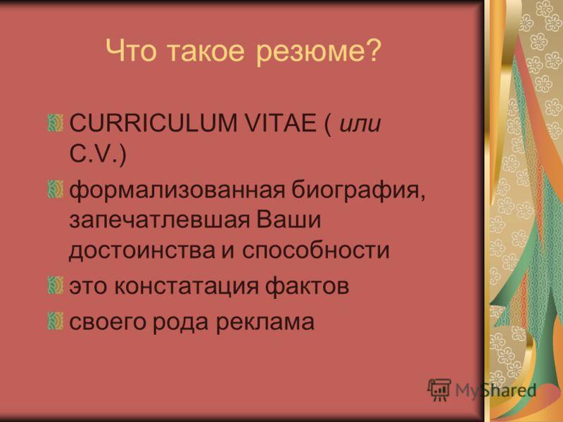 Что такое резюме? CURRICULUM VITAE ( или С.V.) формализованная биография, запечатлевшая Ваши достоинства и способности это констатация фактов своего рода реклама