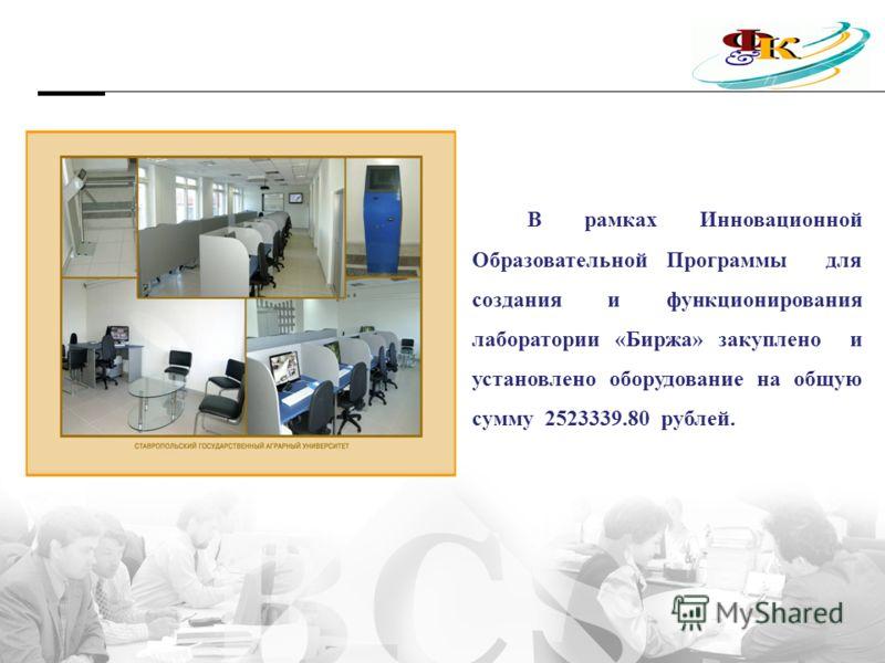 В рамках Инновационной Образовательной Программы для создания и функционирования лаборатории «Биржа» закуплено и установлено оборудование на общую сумму 2523339.80 рублей.