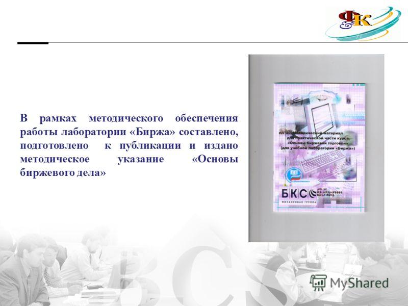В рамках методического обеспечения работы лаборатории «Биржа» составлено, подготовлено к публикации и издано методическое указание «Основы биржевого дела»