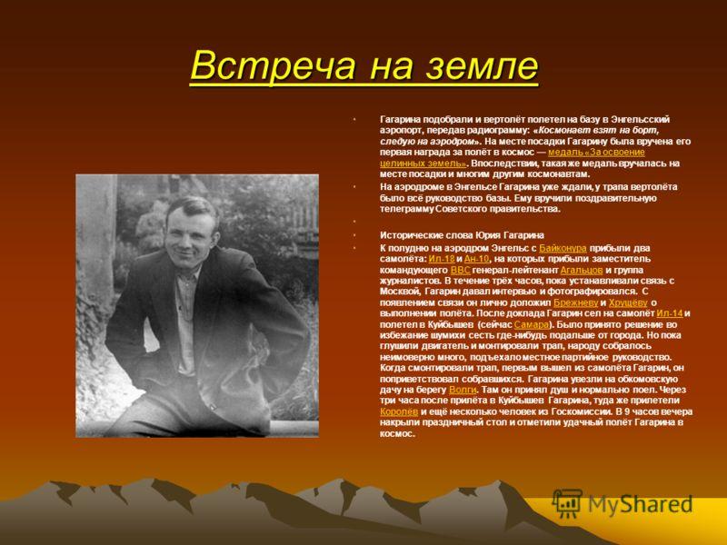 Встреча на земле Гагарина подобрали и вертолёт полетел на базу в Энгельсский аэропорт, передав радиограмму: «Космонавт взят на борт, следую на аэродром». На месте посадки Гагарину была вручена его первая награда за полёт в космос медаль «За освоение