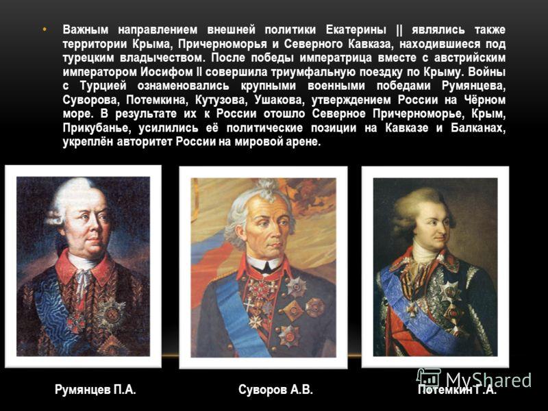 Важным направлением внешней политики Екатерины || являлись также территории Крыма, Причерноморья и Северного Кавказа, находившиеся под турецким владычеством. После победы императрица вместе с австрийским императором Иосифом II совершила триумфальную