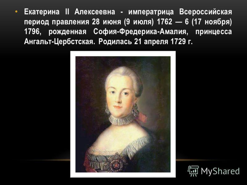 Екатерина II Алексеевна - императрица Всероссийская период правления 28 июня (9 июля) 1762 6 (17 ноября) 1796, рожденная София-Фредерика-Амалия, принцесса Ангальт-Цербстская. Родилась 21 апреля 1729 г.