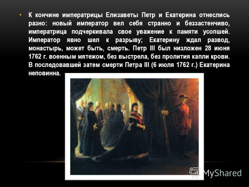 К кончине императрицы Елизаветы Петр и Екатерина отнеслись разно: новый император вел себя странно и беззастенчиво, императрица подчеркивала свое уважение к памяти усопшей. Император явно шел к разрыву; Екатерину ждал развод, монастырь, может быть, с