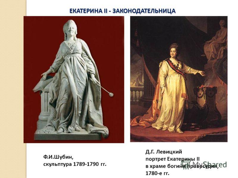 ЕКАТЕРИНА II - ЗАКОНОДАТЕЛЬНИЦА Ф.И.Шубин, скульптура 1789-1790 гг. Д.Г. Левицкий портрет Екатерины II в храме богини правосудия, 1780-е гг.