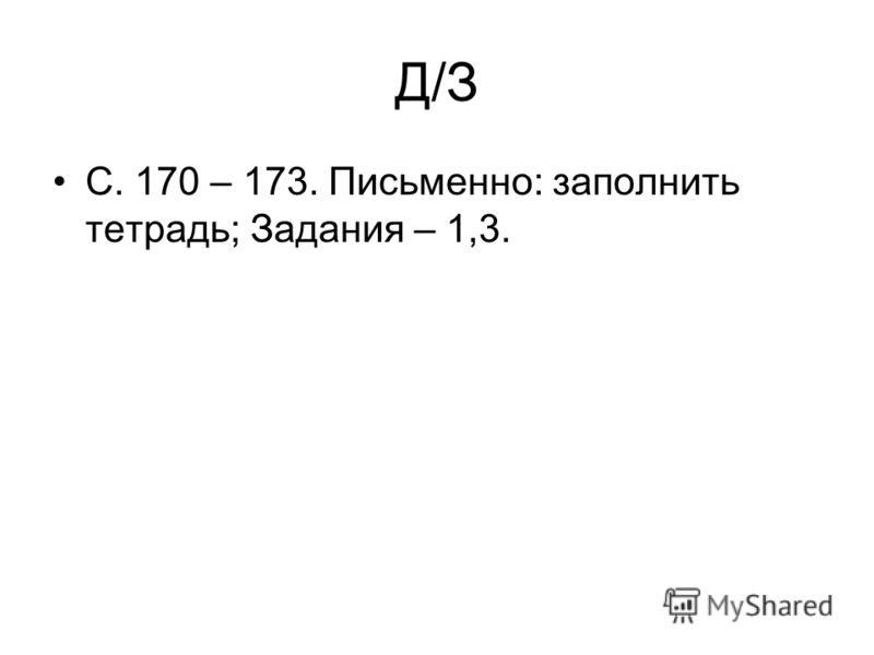 Д/З С. 170 – 173. Письменно: заполнить тетрадь; Задания – 1,3.