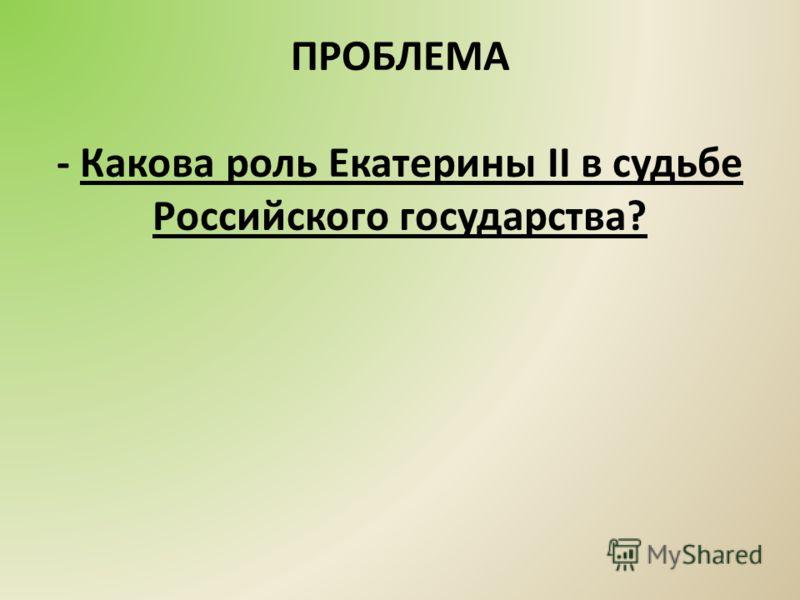 ПРОБЛЕМА - Какова роль Екатерины II в судьбе Российского государства?