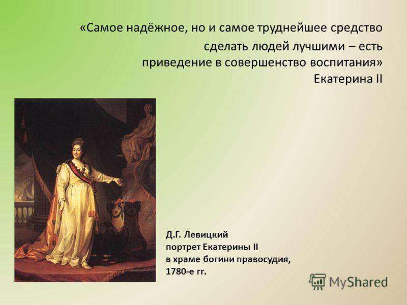 «Самое надёжное, но и самое труднейшее средство сделать людей лучшими – есть приведение в совершенство воспитания» Екатерина II Д.Г. Левицкий портрет Екатерины II в храме богини правосудия, 1780-е гг.