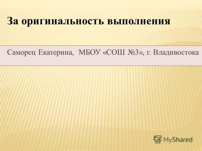 За оригинальность выполнения Саморец Екатерина, МБОУ «СОШ 3», г. Владивостока