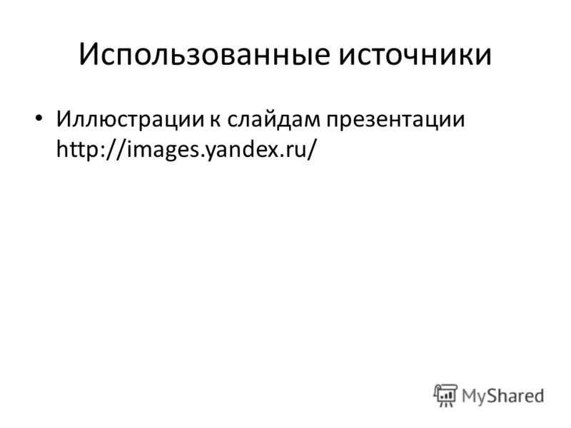 Использованные источники Иллюстрации к слайдам презентации http://images.yandex.ru/