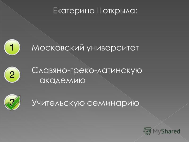 Екатерина II открыла: Московский университет Славяно-греко-латинскую академию Учительскую семинарию