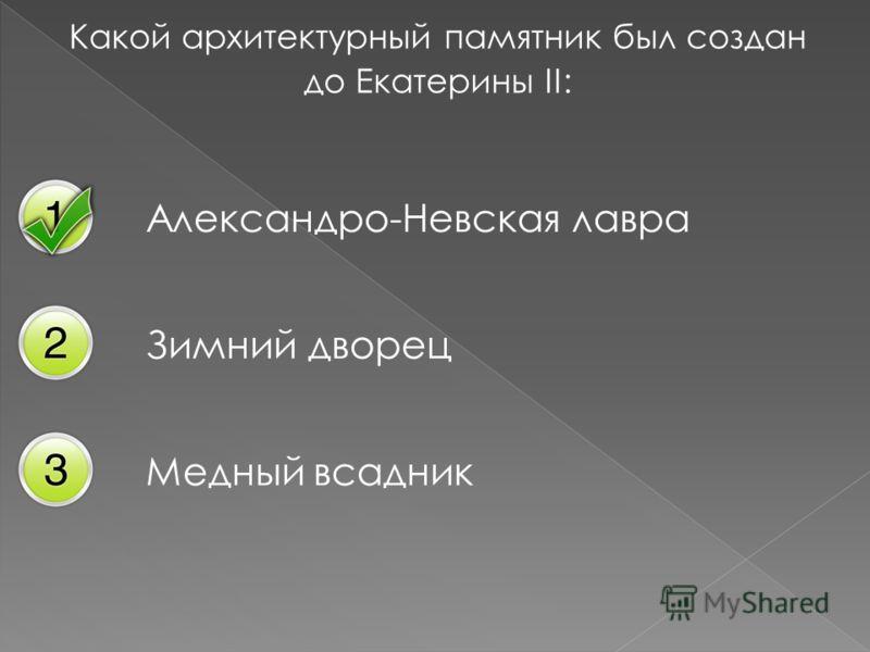 Какой архитектурный памятник был создан до Екатерины II: Александро-Невская лавра Зимний дворец Медный всадник